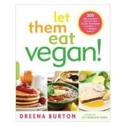Let Them Eat Vegan!: 200 Deliciously Satisfying Plant-Powered Recipes for the Whole Family - Dreena Burton imagine librariadelfin.ro