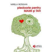 Pledoarie pentru MAMI si TATI - Mirela Retegan imagine librariadelfin.ro