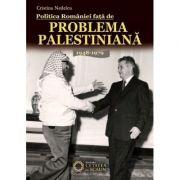 Politica Romaniei fata de Problema Palestiniana. 1948-1979 - Cristina Nedelcu imagine librariadelfin.ro