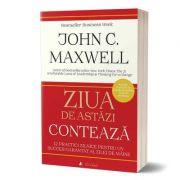 Ziua de astazi conteaza - John C. Maxwell