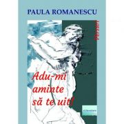 Adu-mi aminte sa te uit! - Paula Romanescu