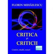 Critica si criticii. Cronici, studii, eseuri - Florin Mihailescu