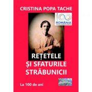 Retetele si sfaturile strabunicii. Dupa 100 de ani - Cristina Popa Tache imagine libraria delfin 2021