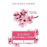 Si tu poti schimba lumea - Daisaku Ikeda