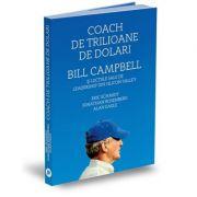 Coach de trilioane de dolari. Bill Campbell si lectiile sale de leadership din Silicon Valley - Eric Schmidt, Jonathan Rosenberg, Alan Eagle
