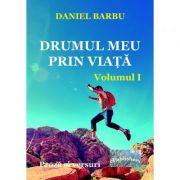 Drumul meu prin viata. Volumul I - Daniel Barbu