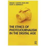 Ethics of Photojournalism in the Digital Age - Miguel Franquet Santos Silva, Scott A. Eldridge II