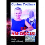 Eu am decis! Carte motivationala - Corina Todinca