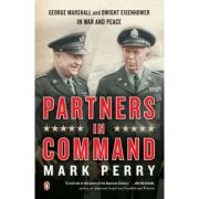 Partners in Command. George Marshall and Dwight Eisenhower in War and Peace - Mark Perry