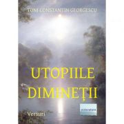 Utopiile diminetii - Toni Constantin Georgescu