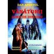 Vanatorii lumii de dincolo. Povestiri fantastice - Dan Apostol imagine librariadelfin.ro
