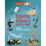 Istoria stiintei pentru copii in 100 de imagini - Abigail Wheatley