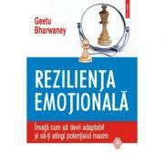 Rezilienta emotionala. Invata cum sa devii adaptabil si sa-ti atingi potentialul maxim - Geetu Bharwaney