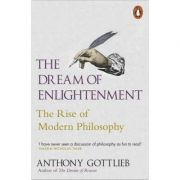 The Dream of Enlightenment. The Rise of Modern Philosophy - Anthony Gottlieb