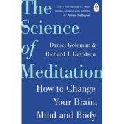 The Science of Meditation. How to Change Your Brain, Mind and Body - Daniel Goleman, Richard Davidson imagine librariadelfin.ro