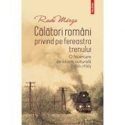 Calatori romani privind pe fereastra trenului. O incercare de istorie culturala (1830-1930) - Radu Marza
