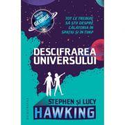 Descifrarea Universului. Tot ce trebuie sa stii despre calatoria in spatiu si in timp - Lucy Hawking, Stephen Hawking imagine librariadelfin.ro