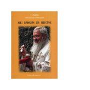 Mai aproape de Hristos - IPS Arhiepiscop si Mitropolit Andrei Andreicut