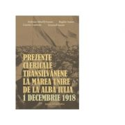 Prezente clericale transilvanene la Marea Unire de la Alba Iulia, 1 Decembrie 1918 - Cosmin Cosmuta, Andreea Dancila-Ineoan, Emanuil Ineoan, Bogdan Iv
