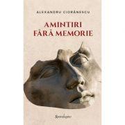 Amintiri fara memorie - Alexandru Cioranescu