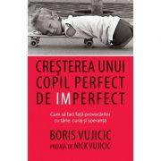 Cresterea unui copil perfect de imperfect. Cum sa faci fata provocarilor cu tarie, curaj si speranta- Boris Vujicic