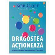 Dragostea actioneaza. Descopera secretul unei vieti incredibile intr-o lume banala- Bob Goff