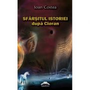 Sfarsitul istoriei dupa Cioran - Ioan Costea
