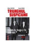 Triunghiul Suspiciunii. Gheorghiu-Dej, Hrusciov si Tito (1954-1964). Vol. II - Mihai Croitor, Sanda Borsa imagine librariadelfin.ro