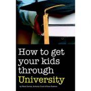 How to Get Your Kids Through University - Mark Davies, Anthony Cook, Brian Rushton imagine librariadelfin.ro