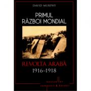 Primul Razboi Mondial. Revolta Araba 1916-1918 - David Murphy