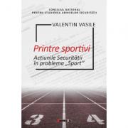 Printre sportivi. Actiunile Securitatii in Problema Sport - Valentin Vasile