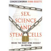 Sex, Science and Stem Cells. Inside The Right Wing Assault On Reason - Diana DeGette imagine librariadelfin.ro