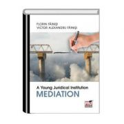 A Young Juridical Institution. Mediation - Florin Fainisi, Victor Alexandru Fainisi imagine librariadelfin.ro