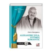 ALEXANDRU JULA - Ultimul romantic - Georgescu Oana imagine librariadelfin.ro