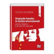 Drepturile femeilor in justitia internationala. Aspecte teoretice si de practica judiciara - Anca-Elena Balasoiu imagine librariadelfin.ro