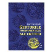 Gesturile fundamentale ale criticii - Jean Starobinski imagine librariadelfin.ro