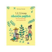 1, 2, 3 Incep educatia pozitiva. De ce functioneaza, cum si pentru cine - Veronique Maciejak imagine librariadelfin.ro