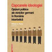 Capcanele ideologiei. Optiuni politice ale etnicilor germani in Romania interbelica - Mihai A. Panu imagine librariadelfin.ro
