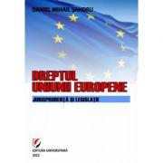 Dreptul Uniunii Europene. Jurisprudenta si legislatie - Daniel-Mihail Sandru imagine librariadelfin.ro