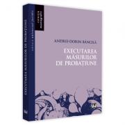 Executarea masurilor de probatiune - Andrei-Dorin Bancila imagine librariadelfin.ro