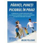 Parinti, puneti piciorul in prag! - Arlene Pellicane imagine librariadelfin.ro