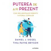 Puterea de a fi prezent. Cum influenteaza parintii viitorul copiilor - Daniel J. Siegel, Tina Payne Bryson