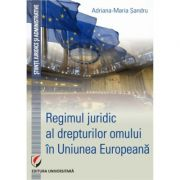 Regimul juridic al drepturilor omului in Uniunea Europeana - Adriana-Maria Sandru imagine librariadelfin.ro