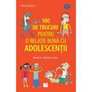 100 de trucuri pentru o relatie mai buna cu adolescentii - Danie Beaulieu imagine librariadelfin.ro