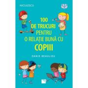 100 de trucuri pentru o relatie mai buna cu copiii - Danie Beaulieu imagine librariadelfin.ro