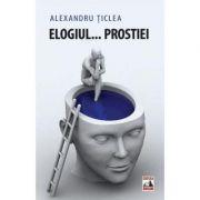 Elogiul... prostiei - Alexandru Ticlea imagine librariadelfin.ro