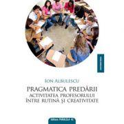 Pragmatica predarii. Activitatea profesorului intre rutina si creativitate - Ion Albulescu imagine librariadelfin.ro