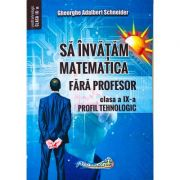 Sa invatam matematica fara profesor. Clasa a IX- Profil tehnologic - Gheorghe Adalbert Schneider imagine librariadelfin.ro