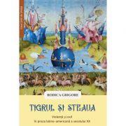 Tigrul si steaua. Violenta si exil in proza latino-americana a secolului XX - Rodica Grigore imagine librariadelfin.ro