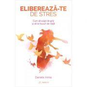 Elibereaza-te de stres! Cum sa scapi de griji si sa te bucuri de viata - Daniela Irimia imagine librariadelfin.ro